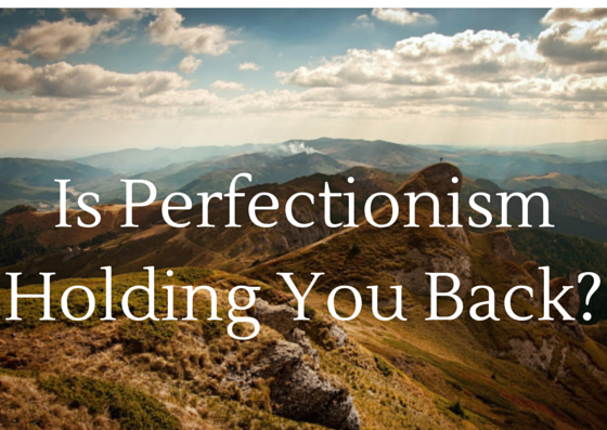 Is Being a Perfectionist Holding You Back From Achieving Greatness?