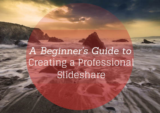 A Beginner's Guide to Creating a Professional Slideshare
