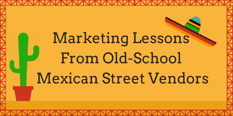 What Modern Marketers Can Learn From Old-School Mexican Street Vendors