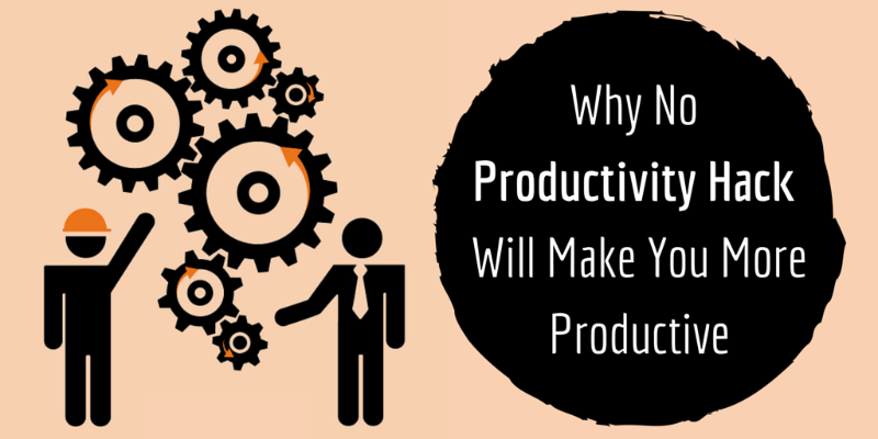 "Why Not One ""Productivity Hack"" Will Ever Make You More Productive"
