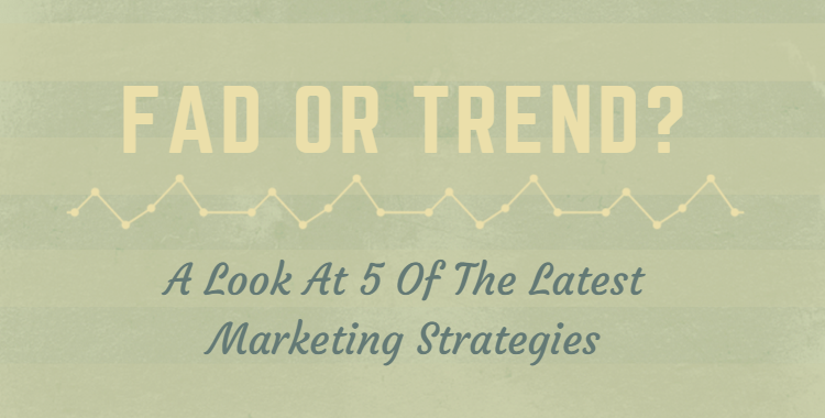 Fad or Trend? A Look At 5 Of The Latest Marketing Strategies