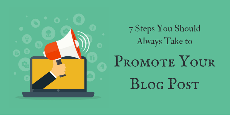 7 Steps You Should Always Take to Promote Your Blog Post